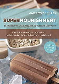 Supernourishment for Children with Autism Spectrum Disorder: A Practical Nutritional Approach to Optimizing Diet for Whole...