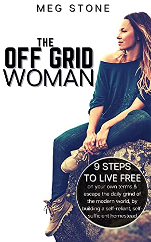 The Off Grid Woman: 9 steps to live free on your own terms & escape the daily grind of the modern world, by building a self-reliant, self-sufficient homestead by [Meg Stone]