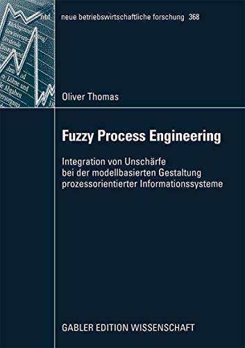 Fuzzy Process Engineering: Integration von Unschärfe bei der Modellbasierten Gestaltung Prozessorientierter Informationssysteme (neue betriebswirtschaftliche forschung (nbf) (368), Band 368)