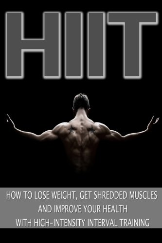 Hiit: How to Lose Weight, Get Shredded Muscles and Improve Your Health with High