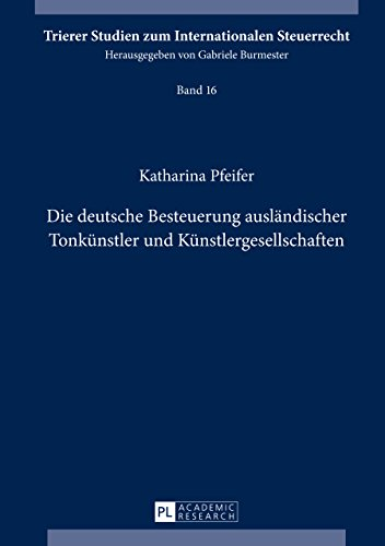 Die deutsche Besteuerung ausländischer Tonkünstler und Künstlergesellschaften (Trierer Studien zum Internationalen Steuerrecht 16)