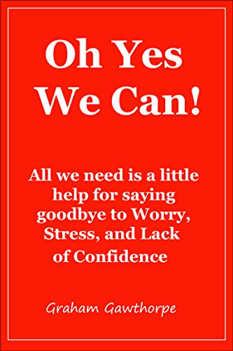 Oh Yes We can: Saying goodbye to Worry, Stress, and Lack of Confidence (English Edition)
