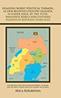 Uganda's Worst Political Turmoil, As Our Beloved Country-uganda, Is Under Siege, by the Tutsi- Rwandese Rebels Who Entered Uganda As Refugees Years Ago: The British & Dr. Milton Milton Obote, to Blame for the Awful Fiasco and Civil Unrest in Uganda