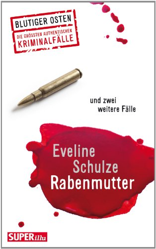 Rabenmutter und zwei weitere Fälle: Blutiger Osten - Die grössten authentischen Kriminalfälle (Bild und Heimat Buch)