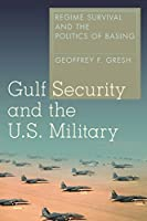 Gulf Security and the U.S. Military: Regime Survival and the Politics of Basing