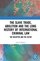 The Slave Trade, Abolition and the Long History of International Criminal Law: The Recaptive and the Victim