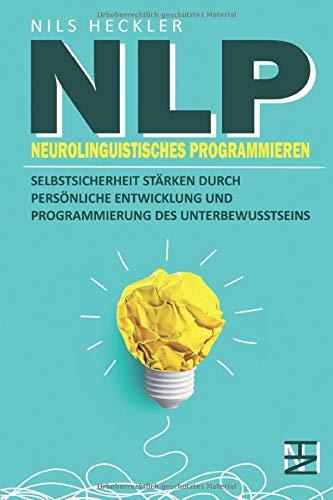 NLP: Neurolinguistisches Programmieren - Selbstsicherheit stärken durch persönliche Entwicklung und Programmierung des Unterbewusstseins