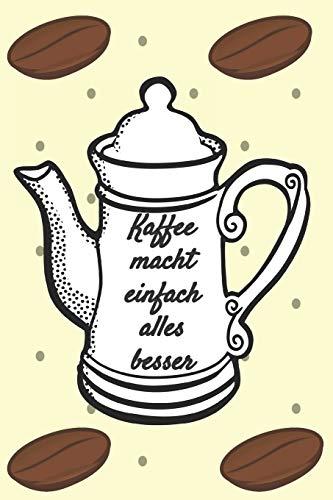Kaffee macht einfach alles besser: Notizbuch Journal Rezeptheft zum Einschreiben von eigenen Kaffeerezepten für den Kaffeeliebhaber, Barista, Hobbykoch, Gourmet und Feinschmecker