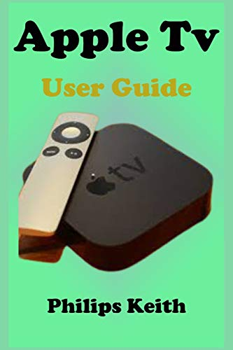 Apple Tv User Guide: A concise Practical Guide with Tips and Tricks to Maximizing the New tvOS 14 with illustrative screen shots