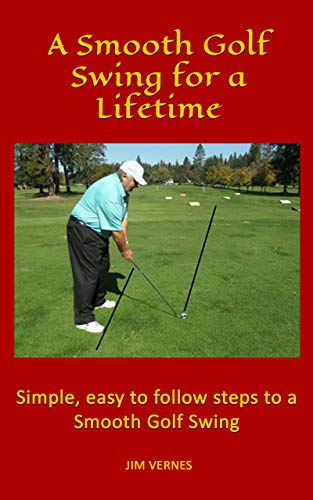 A Smooth Golf Swing for a Lifetime: Simple, easy to follow steps to a Smooth Golf Swing