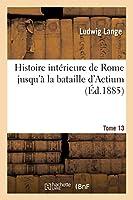 Histoire Intérieure de Rome Jusqu'à La Bataille d'Actium. Tome 13