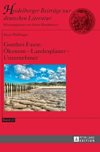 Goethes Faust: Ökonom – Landesplaner – Unternehmer (Heidelberger Beiträge zur deutschen Literatur, Band 21)