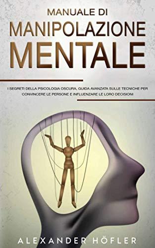 Manuale Di Manipolazione Mentale : I Segreti Della Psicologia Oscura, Guida Avanzata Sulle Tecniche Per Convincere Le Persone E Influenzare Le Loro Decisioni