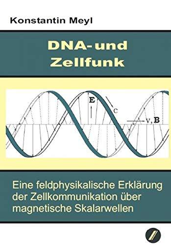 DNA-und Zellfunk: Eine feldphysikalische Erklärung der Zellkommunikation über magnetische Skalarwellen.
