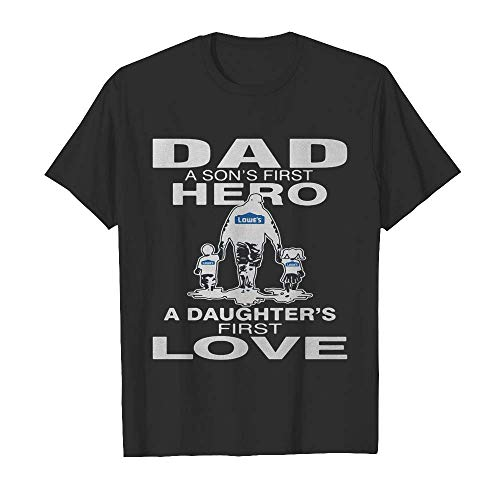 Loweâ€s Dad A Sonâ€s First Hero A Daughterâ€s First Love Happy Fatherâ€s Day T-Shirt, Hoodie, Sweatshirt, Gift for Men Women
