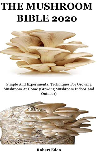The Mushroom Bible 2020: Simple And Experimental Techniques For Growing Mushroom At Home (Growing Mushroom Indoor And Outdoor) (English Edition)