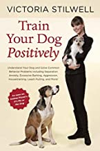 Train Your Dog Positively: Understand Your Dog and Solve Common Behavior Problems Including Separation Anxiety. Excessive Barking. Aggression. Ho by Stilwell. Victoria ( 2013 ) Paperback