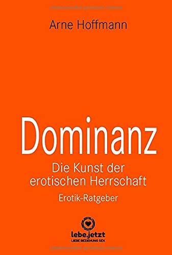 Dominanz Die Kunst der erotischen Herrschaft | Erotischer Ratgeber: Lerne am raffiniertesten zu demütigen und bestrafen ... (lebe.jetzt Ratgeber 4)