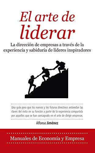 El Arte De Liderar: La dirección de empresas a través de quince conversaciones con líderes inspiradores (Economía y Empresa)