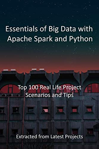 Essentials of Big Data with Apache Spark and Python : Top 100 Real Life Project Scenarios and Tips: Extracted from Latest Projects (English Edition)