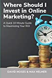 Where Should I Invest in Online Marketing: A Quick 10 Minute Guide to Maximizing Your ROI