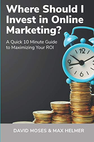 Compare Textbook Prices for Where Should I Invest in Online Marketing: A Quick 10 Minute Guide to Maximizing Your ROI  ISBN 9798722426277 by Moses, David,Helmer, Max