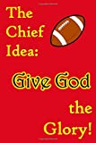 The Chief Idea is to Give God the Glory: A Notebook to Write In as You Glorify God for Much More than Football - Journal With Purpose