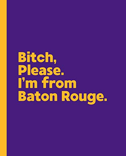 Bitch, Please. I'm From Baton Rouge.: A Vulgar Adult Composition Book for a Native Baton Rouge,...