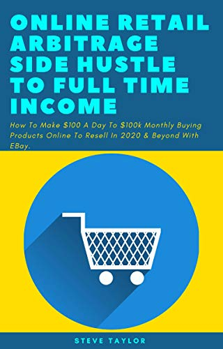 Online Retail Arbitrage Side Hustle To Full Time Income: How To Make $100 A Day To $100k Monthly Buying Products Online To Resell In 2020 & Beyond With EBay (English Edition)