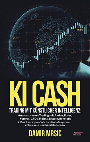 KI Cash: Trading mit künstlicher Intelligenz: Automatisiertes handeln mit Aktien, Forex, CFDs und Derivaten an der Börse + die besten Handelssysteme im Vergleich