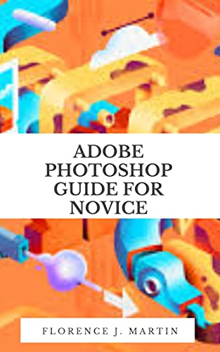 Adobe Photoshop Guide For Novice : Photoshop tutorials that teach you the basic tools and techniques of Adobe Photoshop (English Edition)