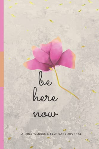 Be Here Now: A Mindfulness & Self-Care Journal, Notebook, Diary, 6x9, 120 pages: The Future Is Created In The Present: Be Here Right Now!