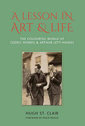 St Clair, H: Lesson in Art and Life: The Colourful World of Cedric Morris & Arthur Lett Haines