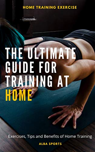 THE ULTIMATE GUIDE FOR TRAINING AT HOME: Exercises, Tips and Benefits of Home Training