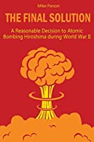 The Final Solution: A Reasonable Decision to Atomic Bombing Hiroshima during World War II