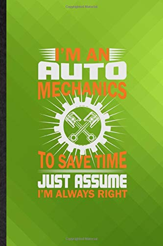 I'm an Auto Mechanics to Save Time Just Assume I'm Always Right: Funny Blank Lined Automatic Motorcar Journal Notebook, Appreciation Gratitude Thank ... Souvenir Gag Gift, Latest Cute Graphic