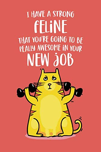 I Have a Strong Feline That You're Going to be Really Awesome in Your New Job: Funny Congratulations & Appreciation Joke Gift Idea for the Newly Hired ... Gag Notebook Journal & Sketch Diary Present.