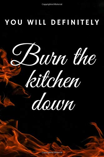 You will definitely burn the kitchen down journal to write in recipes ; Best gift for someone who just started cooking: Funny title for a cooking beginner (6x9) 120 white paper
