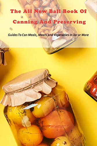 The All New Ball Book Of Canning And Preserving: Guides To Can Meals, Meats and Vegetables In Jar or More: Canning recipes and Notebook