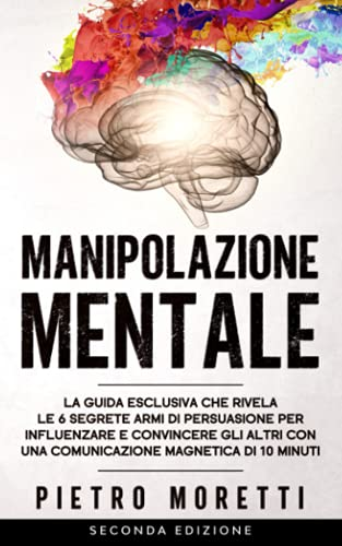 Manipolazione Mentale: La Guida Esclusiva che Rivela le 6 Segrete Armi di Persuasione per Influenzare e Convincere gli altri co
