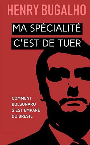 MA SPÉCIALITÉ C'EST DE TUER: Comment Bolsonaro s'est emparé du Brésil (French Edition)