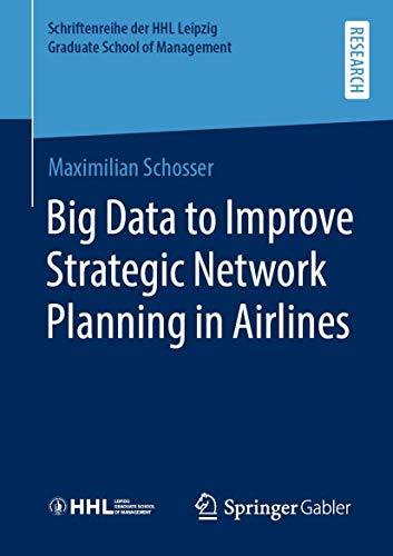 Big Data to Improve Strategic Network Planning in Airlines (Schriftenreihe der HHL Leipzig Graduate School of Management)