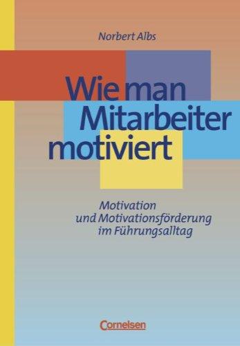 Wie man Mitarbeiter motiviert. Motivation und Motivationsförderung im Führungsalltag