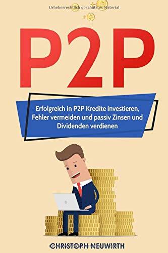 P2P: Erfolgreich in P2P Kredite investieren, Fehler vermeiden und passiv Zinsen und Dividenden verdienen (Passives Einkommen: Finanzielle Freiheit erlangen, Band 4)