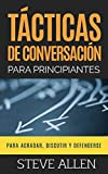 Tácticas de conversación para principiantes para agradar, discutir y defenderse: Cómo iniciar una conversación, agradar, argumentar y defenderse: 3 (Indispensables de Comunicación Y Persuasión)
