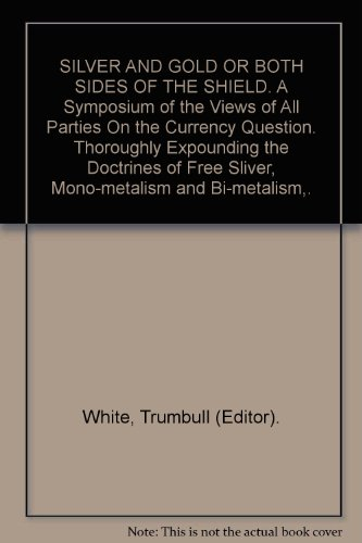SILVER AND GOLD OR BOTH SIDES OF THE SHIELD. A Symposium of the Views of All Parties On the Currency Question. Thoroughly Expounding the Doctrines of Free Sliver, Mono-metalism and Bi-metalism,.