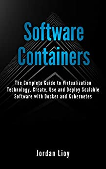 Software Containers: The Complete Guide to Virtualization Technology. Create, Use and Deploy Scalable Software with Docker and Kubernetes. Includes Docker and Kubernetes. by [Jordan Lioy]