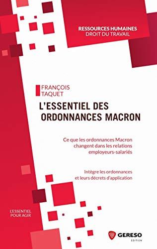 L'essentiel des ordonnances Macron: Ce que les ordonnances Macron vont changer dans les relations employeurs-salariés. Intègre les ordonnances et leurs décrets d'application