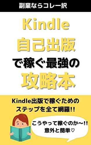 Kindle自己出版で稼ぐ最強の攻略本: Kindle出版で稼ぐためのステップを全て網羅!!