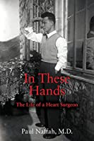 In These Hands: The Life of a Heart Surgeon